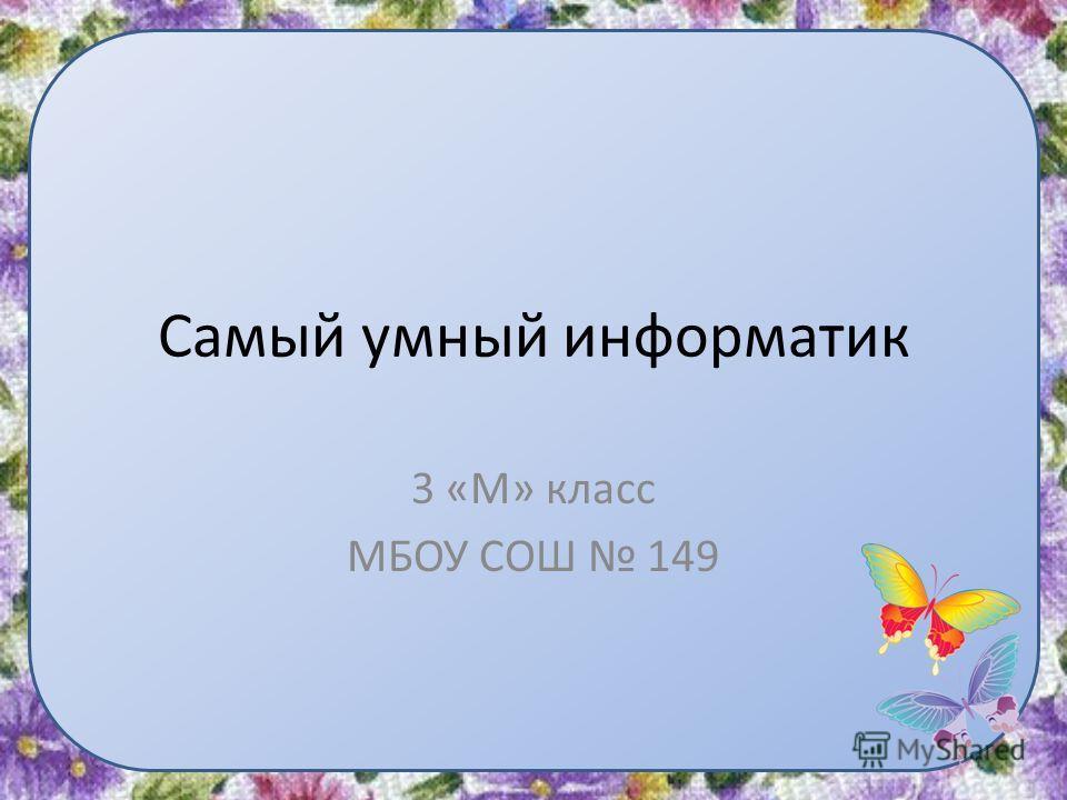 Самый умный информатик 3 «М» класс МБОУ СОШ 149