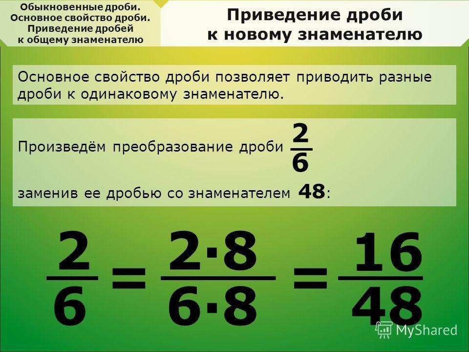 Приведение дроби к новому знаменателю 2 6 = 2·8 6·8 = 16 48 Основное свойство дроби позволяет приводить разные дроби к одинаковому знаменателю. Произведём преобразование дроби заменив ее дробью со знаменателем 48 : 2 6 Обыкновенные дроби. Основное св