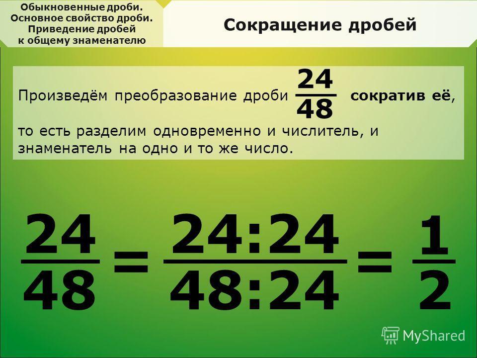 Сокращение дробей 2424 48 = 24:24 48:24 = 1 2 Произведём преобразование дроби сократив её, то есть разделим одновременно и числитель, и знаменатель на одно и то же число. 24 48 Обыкновенные дроби. Основное свойство дроби. Приведение дробей к общему з