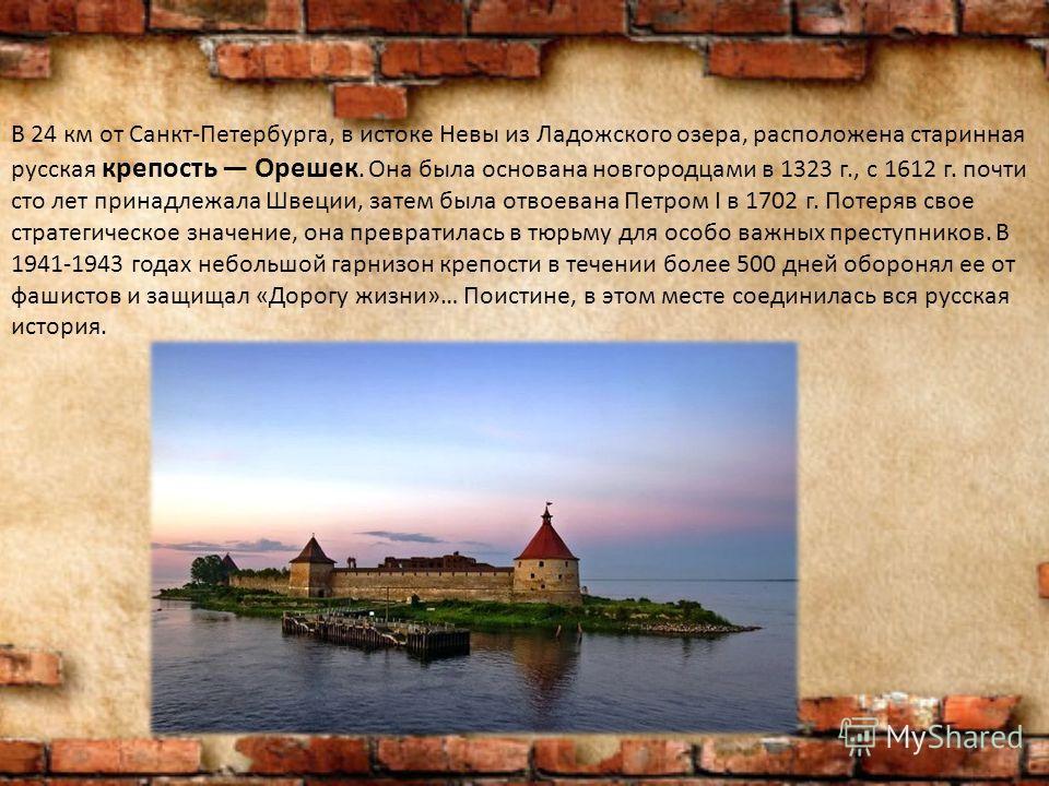 В 24 км от Санкт-Петербурга, в истоке Невы из Ладожского озера, расположена старинная русская крепость Орешек. Она была основана новгородцами в 1323 г., с 1612 г. почти сто лет принадлежала Швеции, затем была отвоевана Петром I в 1702 г. Потеряв свое