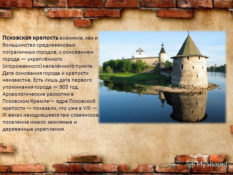 Псковская крепость возникла, как и большинство средневековых пограничных городов, с основанием города укреплённого (огороженного) населённого пункта. Дата основания города и крепости неизвестна. Есть лишь дата первого упоминания города 903 год. Архео