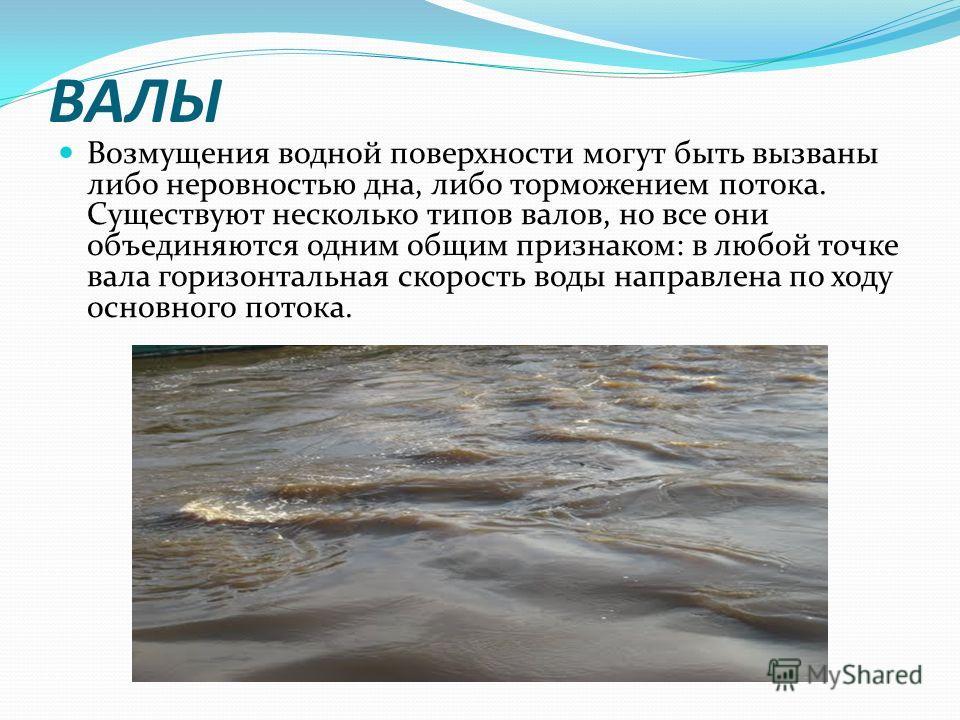 ВАЛЫ Возмущения водной поверхности могут быть вызваны либо неровностью дна, либо торможением потока. Существуют несколько типов валов, но все они объединяются одним общим признаком: в любой точке вала горизонтальная скорость воды направлена по ходу о