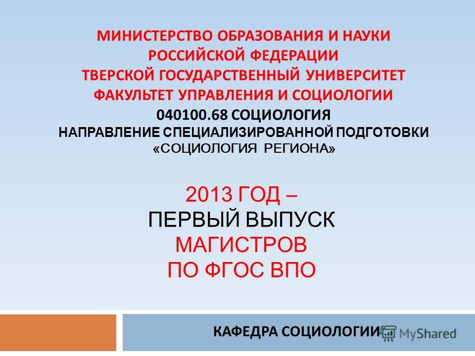2013 ГОД – ПЕРВЫЙ ВЫПУСК МАГИСТРОВ ПО ФГОС ВПО КАФЕДРА СОЦИОЛОГИИ МИНИСТЕРСТВО ОБРАЗОВАНИЯ И НАУКИ РОССИЙСКОЙ ФЕДЕРАЦИИ ТВЕРСКОЙ ГОСУДАРСТВЕННЫЙ УНИВЕРСИТЕТ ФАКУЛЬТЕТ УПРАВЛЕНИЯ И СОЦИОЛОГИИ 040100.68 СОЦИОЛОГИЯ НАПРАВЛЕНИЕ СПЕЦИАЛИЗИРОВАННОЙ ПОДГОТО