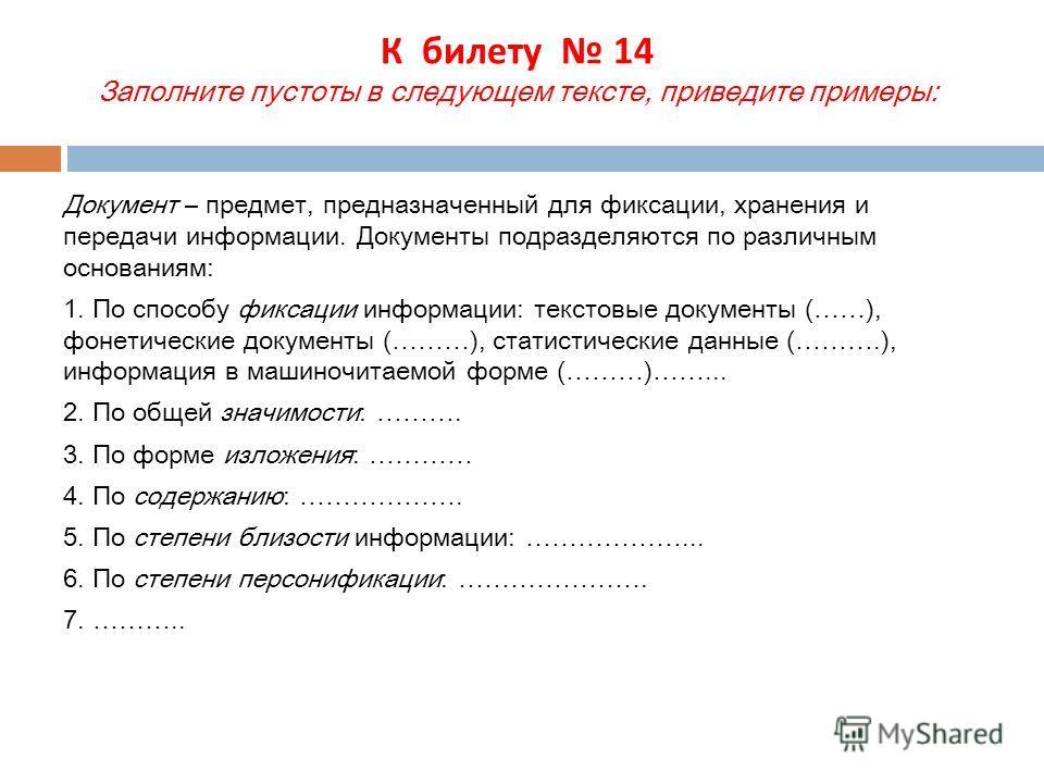 К билету 14 Заполните пустоты в следующем тексте, приведите примеры: Документ – предмет, предназначенный для фиксации, хранения и передачи информации. Документы подразделяются по различным основаниям: 1. По способу фиксации информации: текстовые доку