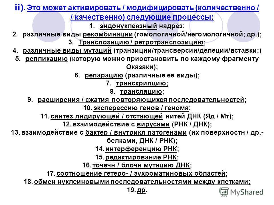 ii). Это может активировать / модифицировать (количественно / / качественно) следующие процессы: 1.эндонуклеазный надрез; 2.различные виды рекомбинации (гомологичной/негомологичной; др.); 3.Транспозицию / ретротранспозицию; 4.различные виды мутаций (
