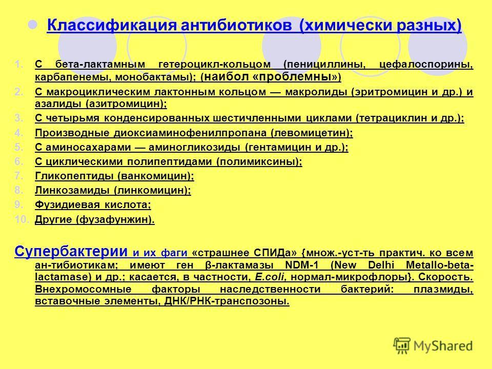 Классификация антибиотиков (химически разных) 1.С бета-лактамным гетероцикл-кольцом (пенициллины, цефалоспорины, карбапенемы, монобактамы); ( наибол «проблемны ») 2.С макроциклическим лактонным кольцом макролиды (эритромицин и др.) и азалиды (азитром