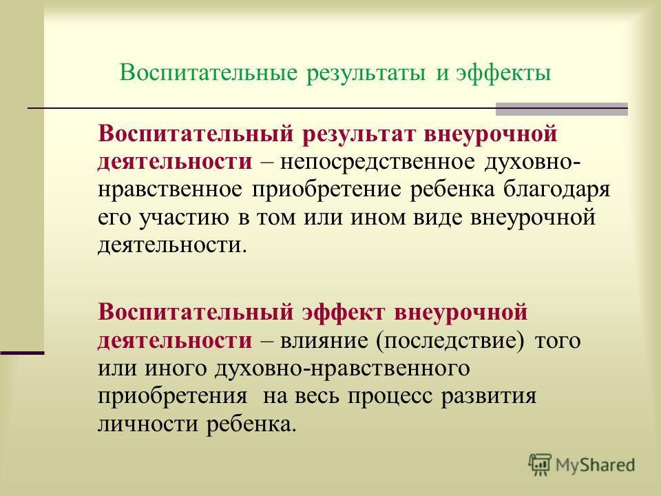 Воспитательные результаты и эффекты Воспитательный результат внеурочной деятельности – непосредственное духовно- нравственное приобретение ребенка благодаря его участию в том или ином виде внеурочной деятельности. Воспитательный эффект внеурочной дея
