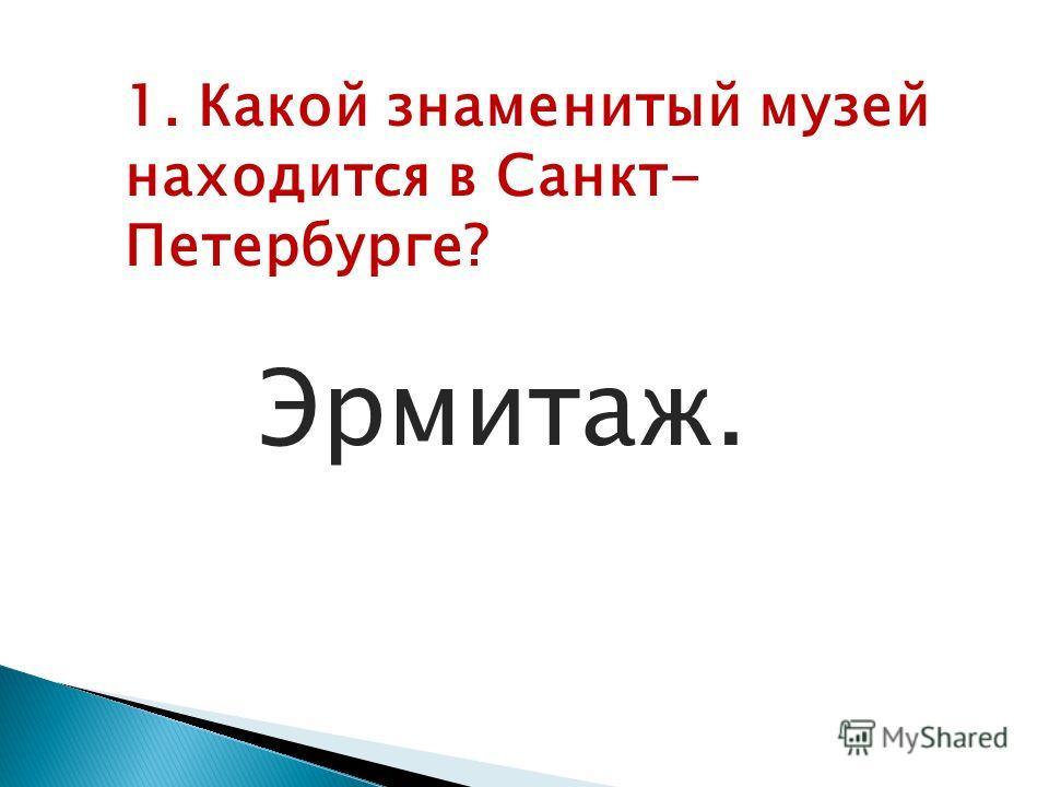 1. Какой знаменитый музей находится в Санкт- Петербурге? Эрмитаж.