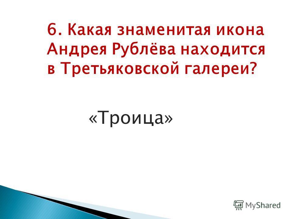 6. Какая знаменитая икона Андрея Рублёва находится в Третьяковской галереи? «Троица»
