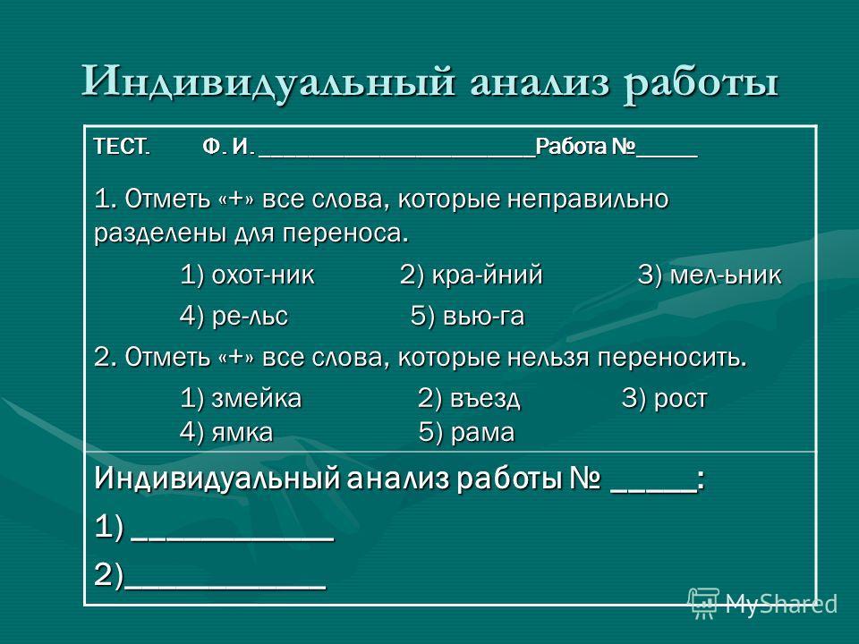 Индивидуальный анализ работы ТЕСТ. Ф. И. _______________________Работа _____ 1. Отметь «+» все слова, которые неправильно разделены для переноса. 1) охот-ник 2) кра-йний 3) мел-ьник 4) ре-льс 5) вью-га 2. Отметь «+» все слова, которые нельзя переноси