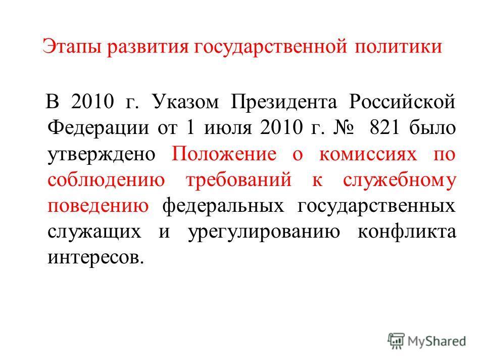 Этапы развития государственной политики В 2010 г. Указом Президента Российской Федерации от 1 июля 2010 г. 821 было утверждено Положение о комиссиях по соблюдению требований к служебному поведению федеральных государственных служащих и урегулированию