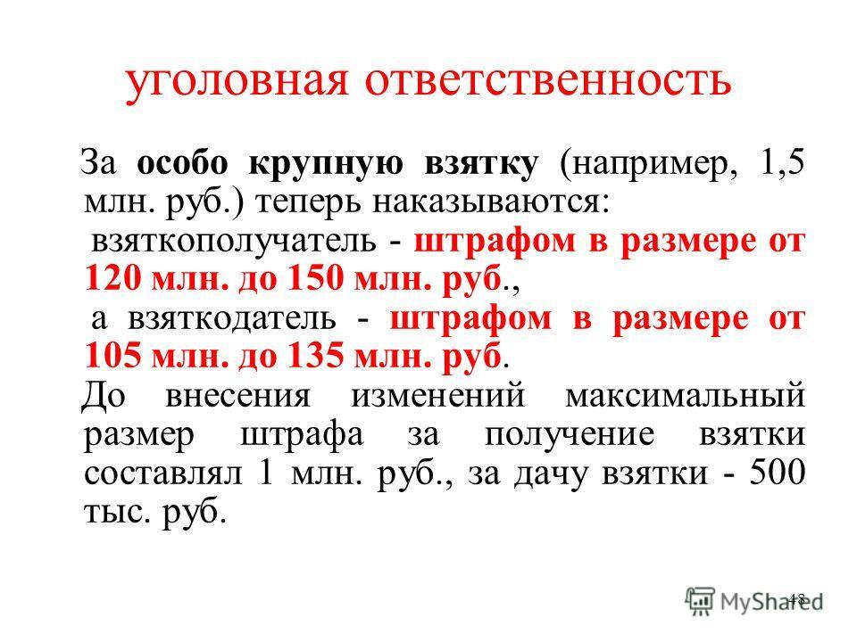 48 уголовная ответственность За особо крупную взятку (например, 1,5 млн. руб.) теперь наказываются: взяткополучатель - штрафом в размере от 120 млн. до 150 млн. руб., а взяткодатель - штрафом в размере от 105 млн. до 135 млн. руб. До внесения изменен