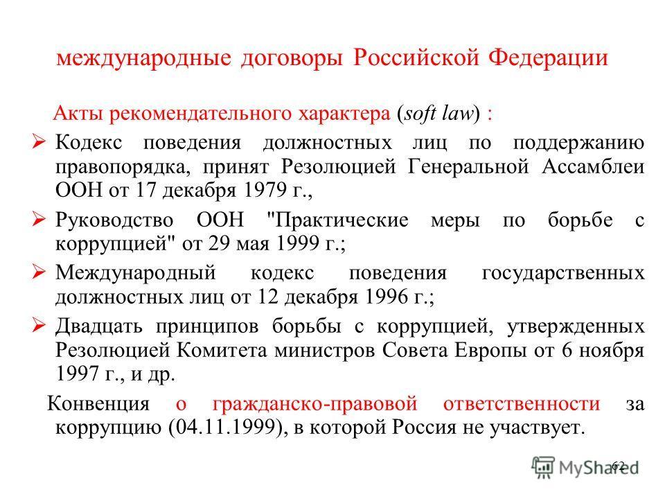 62 международные договоры Российской Федерации Акты рекомендательного характера (soft law) : Кодекс поведения должностных лиц по поддержанию правопорядка, принят Резолюцией Генеральной Ассамблеи ООН от 17 декабря 1979 г., Руководство ООН