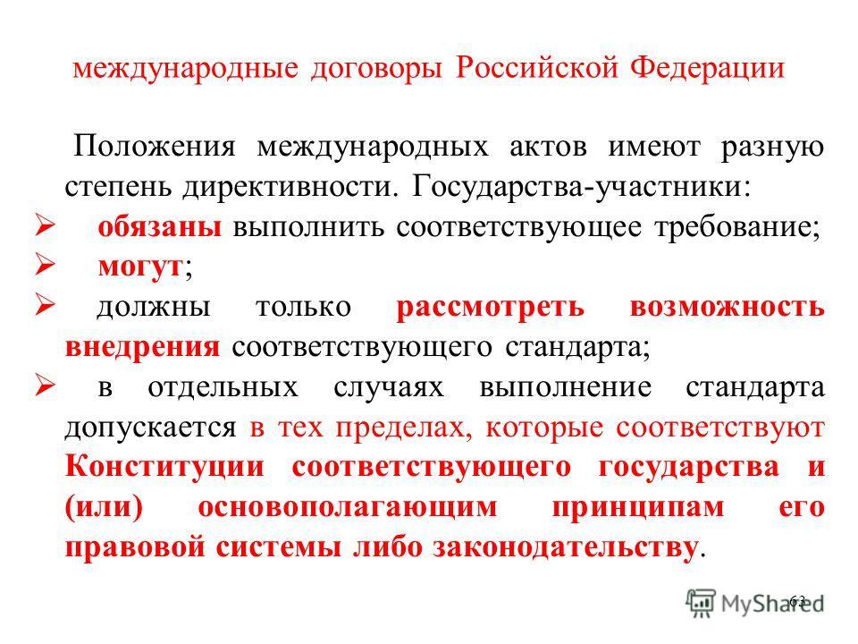 63 международные договоры Российской Федерации Положения международных актов имеют разную степень директивности. Государства-участники: обязаны выполнить соответствующее требование; могут; должны только рассмотреть возможность внедрения соответствующ