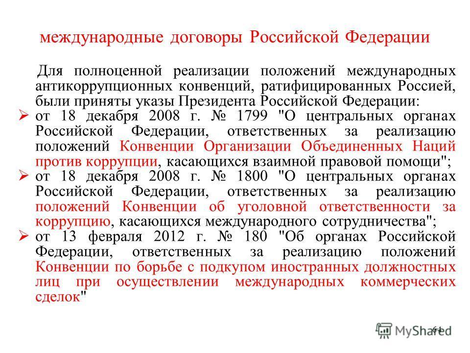 64 международные договоры Российской Федерации Для полноценной реализации положений международных антикоррупционных конвенций, ратифицированных Россией, были приняты указы Президента Российской Федерации: от 18 декабря 2008 г. 1799