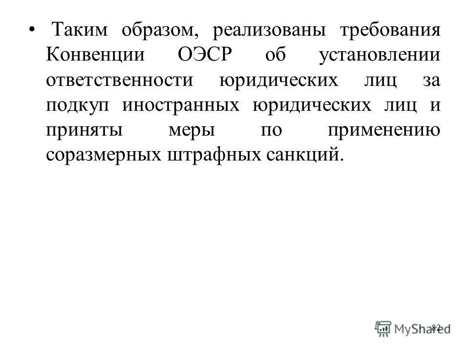 82 Таким образом, реализованы требования Конвенции ОЭСР об установлении ответственности юридических лиц за подкуп иностранных юридических лиц и приняты меры по применению соразмерных штрафных санкций.
