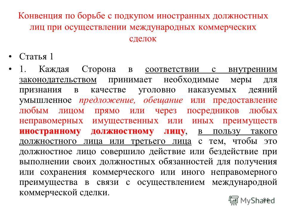 84 Конвенция по борьбе с подкупом иностранных должностных лиц при осуществлении международных коммерческих сделок Статья 1 иностранному должностному лицу1. Каждая Сторона в соответствии с внутренним законодательством принимает необходимые меры для пр