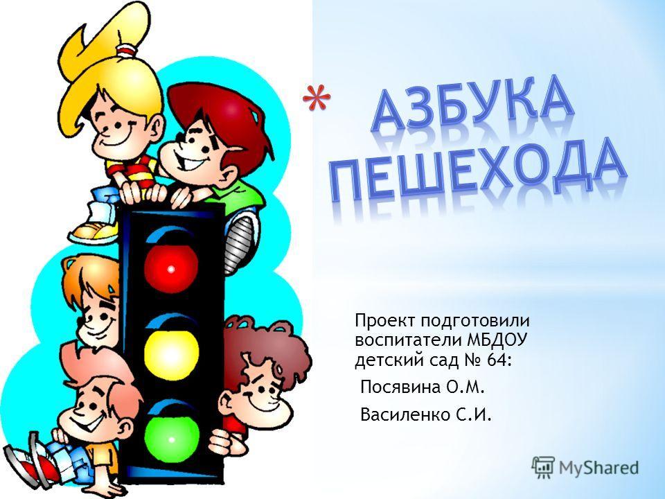Проект подготовили воспитатели МБДОУ детский сад 64: Посявина О.М. Василенко С.И.