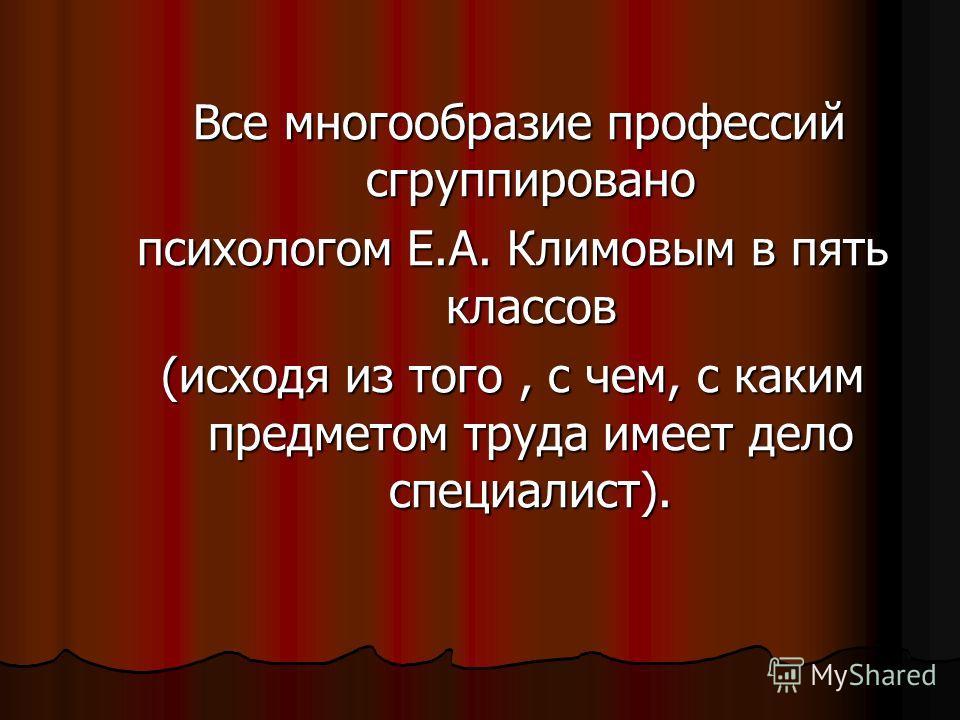Все многообразие профессий сгруппировано психологом Е.А. Климовым в пять классов (исходя из того, с чем, с каким предметом труда имеет дело специалист).