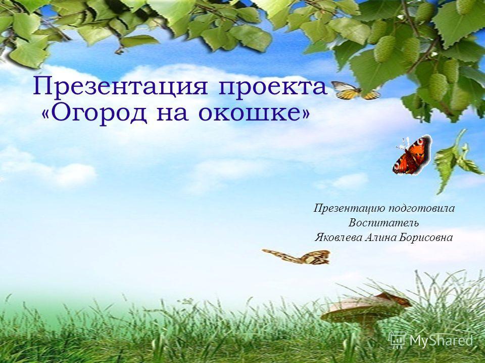 Презентация проекта «Огород на окошке» Презентацию подготовила Воспитатель Яковлева Алина Борисовна