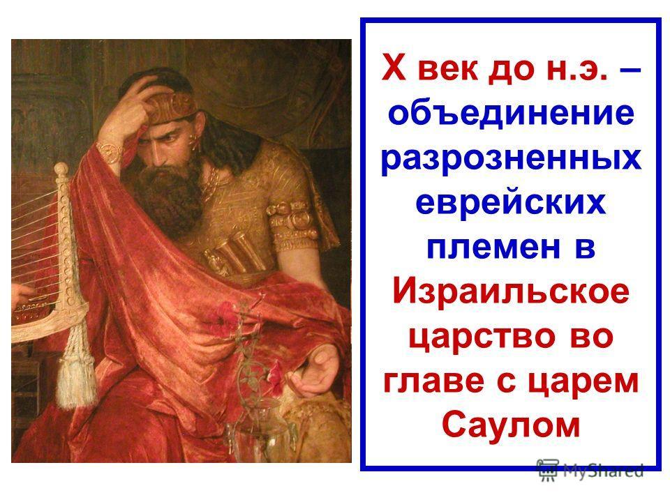 Х век до н.э. – объединение разрозненных еврейских племен в Израильское царство во главе с царем Саулом