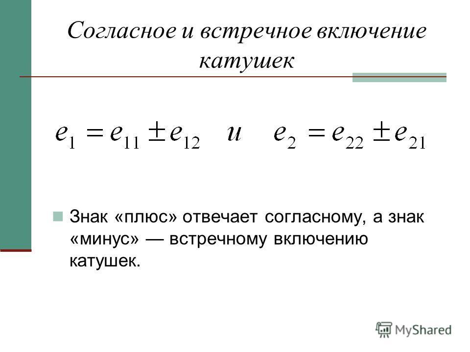 Согласное и встречное включение катушек Знак «плюс» отвечает согласному, а знак «минус» встречному включению катушек.