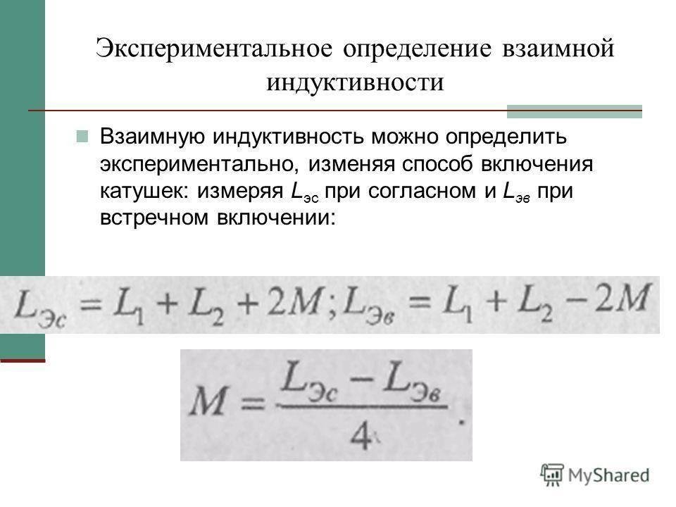 Экспериментальное определение взаимной индуктивности Взаимную индуктивность можно определить экспериментально, изменяя способ включения катушек: измеряя L эс при согласном и L эв при встречном включении: