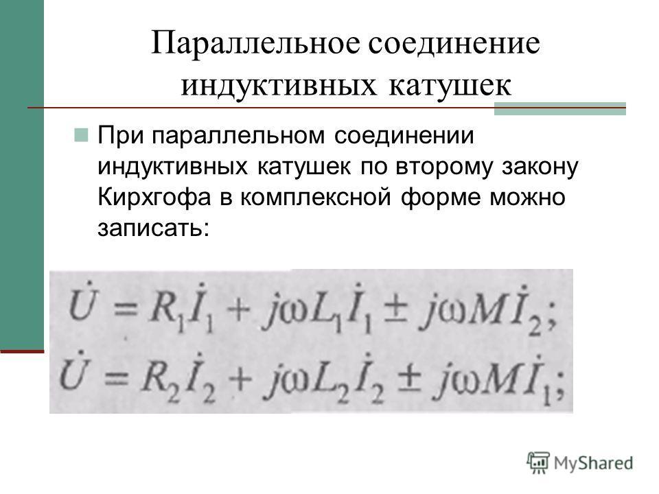 Параллельное соединение индуктивных катушек При параллельном соединении индуктивных катушек по второму закону Кирхгофа в комплексной форме можно записать: