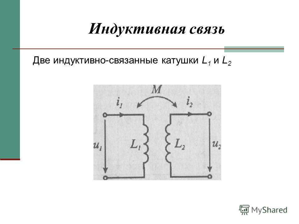 Индуктивная связь Две индуктивно-связанные катушки L 1 и L 2