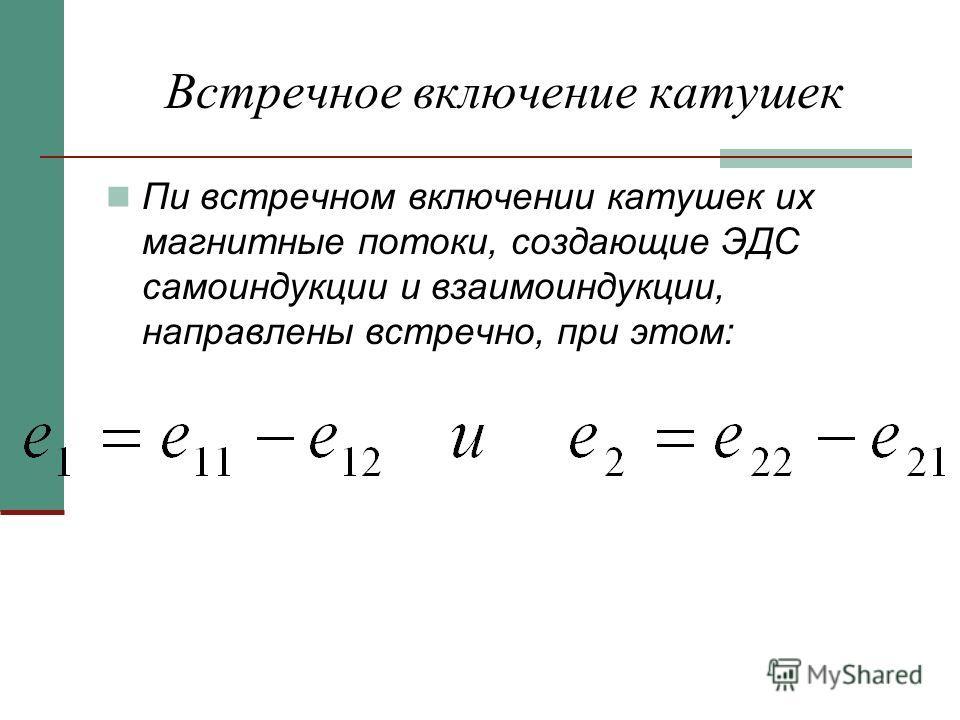 Встречное включение катушек Пи встречном включении катушек их магнитные потоки, создающие ЭДС самоиндукции и взаимоиндукции, направлены встречно, при этом: