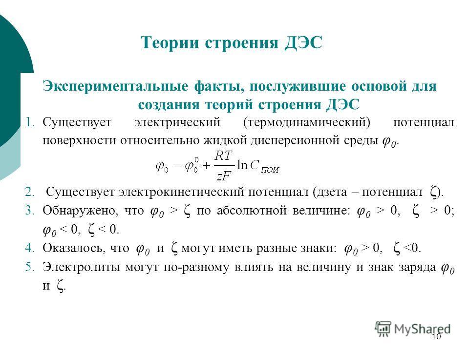 10 Теории строения ДЭС Экспериментальные факты, послужившие основой для создания теорий строения ДЭС 1.Существует электрический (термодинамический) потенциал поверхности относительно жидкой дисперсионной среды φ 0. 2. Существует электрокинетический п