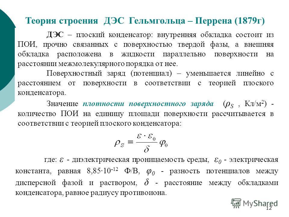12 Теория строения ДЭС Гельмгольца – Перрена (1879г) ДЭС – плоский конденсатор: внутренняя обкладка состоит из ПОИ, прочно связанных с поверхностью твердой фазы, а внешняя обкладка расположена в жидкости параллельно поверхности на расстоянии межмолек