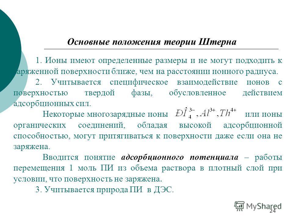 24 Основные положения теории Штерна 1. Ионы имеют определенные размеры и не могут подходить к заряженной поверхности ближе, чем на расстоянии ионного радиуса. 2. Учитывается специфическое взаимодействие ионов с поверхностью твердой фазы, обусловленно