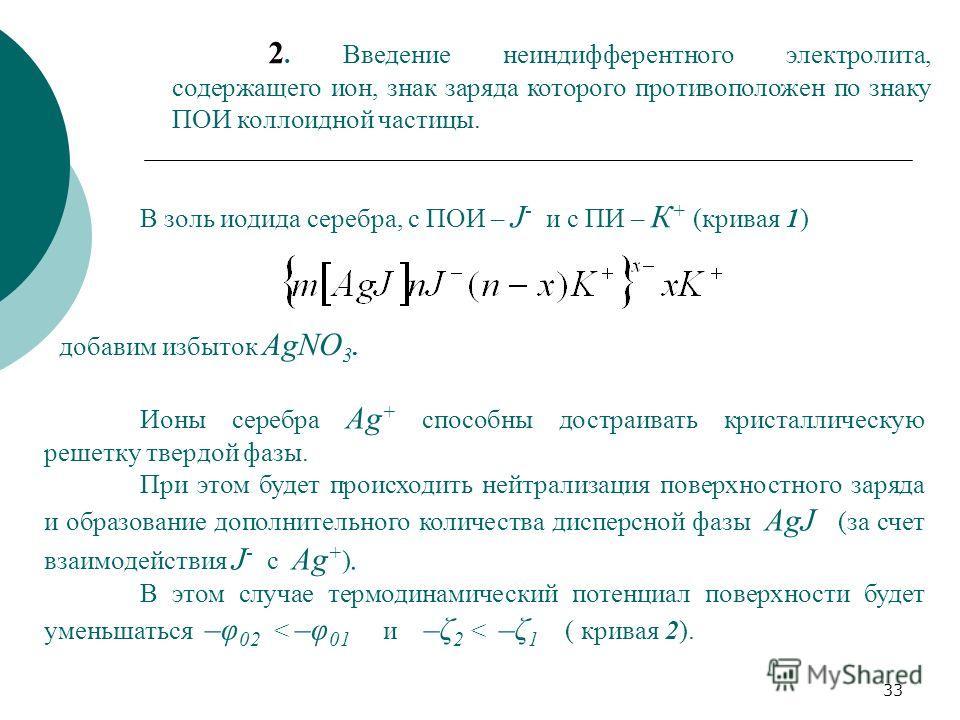 33 2. Введение неиндифферентного электролита, содержащего ион, знак заряда которого противоположен по знаку ПОИ коллоидной частицы. В золь иодида серебра, с ПОИ – J - и с ПИ – К + (кривая 1) добавим избыток AgNO 3. Ионы серебра Ag + способны достраив