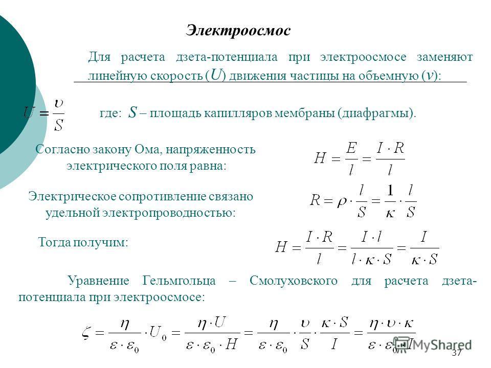 37 Электроосмос Для расчета дзета-потенциала при электроосмосе заменяют линейную скорость ( U ) движения частицы на объемную ( v ): где: S – площадь капилляров мембраны (диафрагмы). Согласно закону Ома, напряженность электрического поля равна: Электр