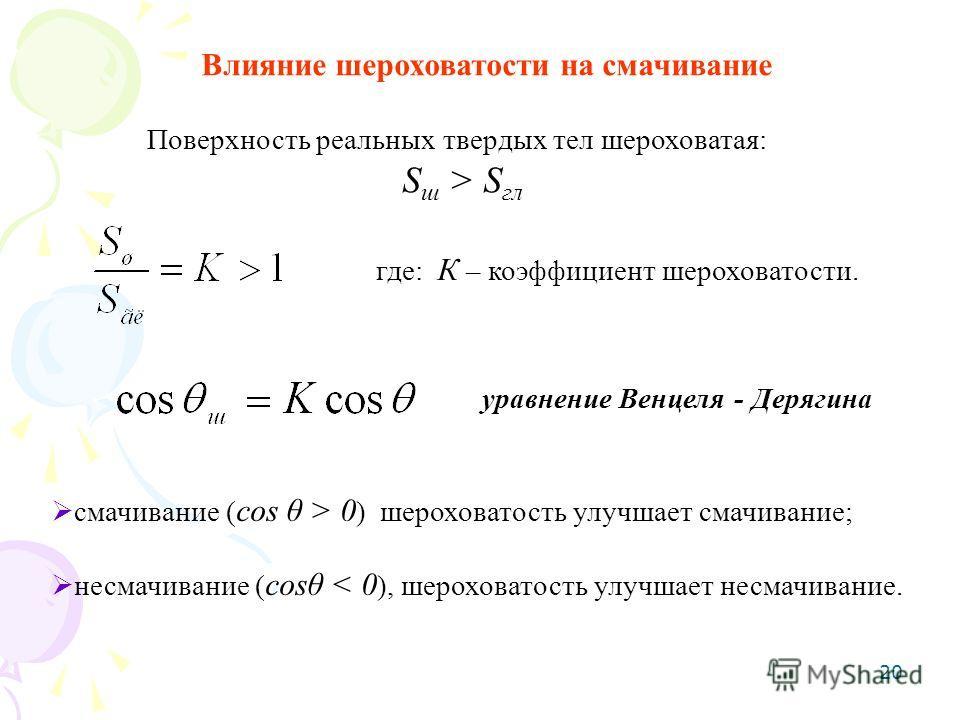 20 Влияние шероховатости на смачивание Поверхность реальных твердых тел шероховатая: S ш > S гл смачивание ( cos θ > 0 ) шероховатость улучшает смачивание; несмачивание ( cosθ < 0 ), шероховатость улучшает несмачивание. где: К – коэффициент шероховат