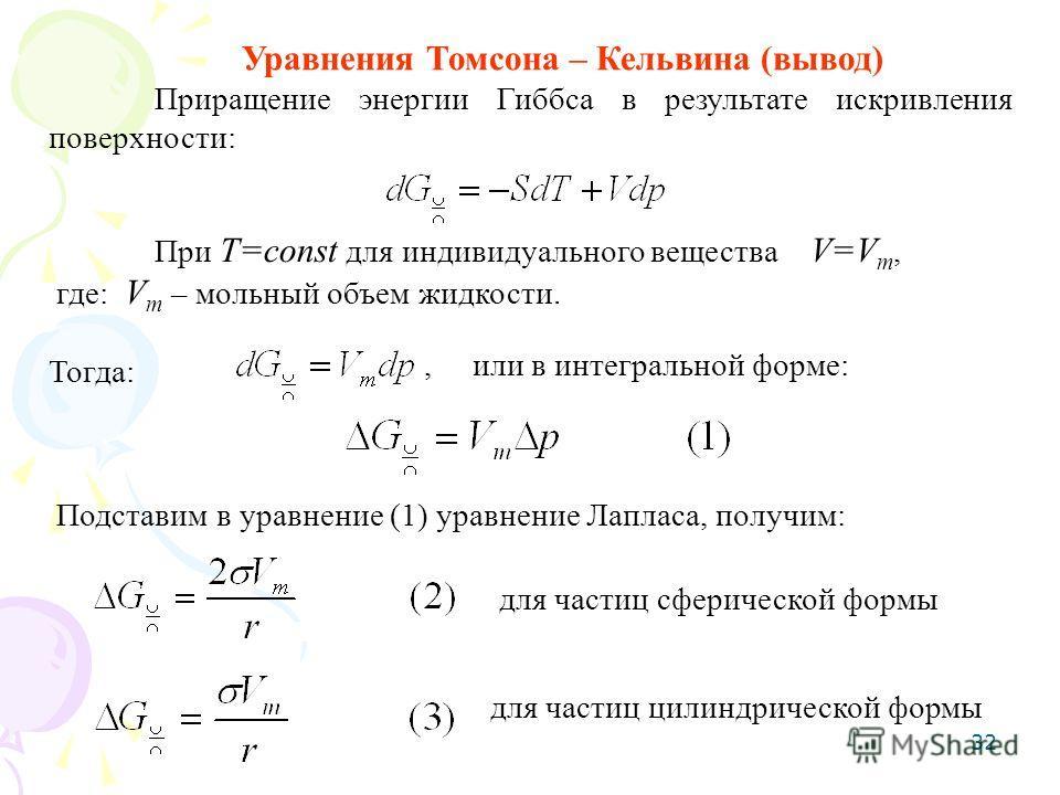 32 Уравнения Томсона – Кельвина (вывод) Приращение энергии Гиббса в результате искривления поверхности: При T=const для индивидуального вещества V=V m, где: V m – мольный объем жидкости. Тогда:, или в интегральной форме: Подставим в уравнение (1) ура