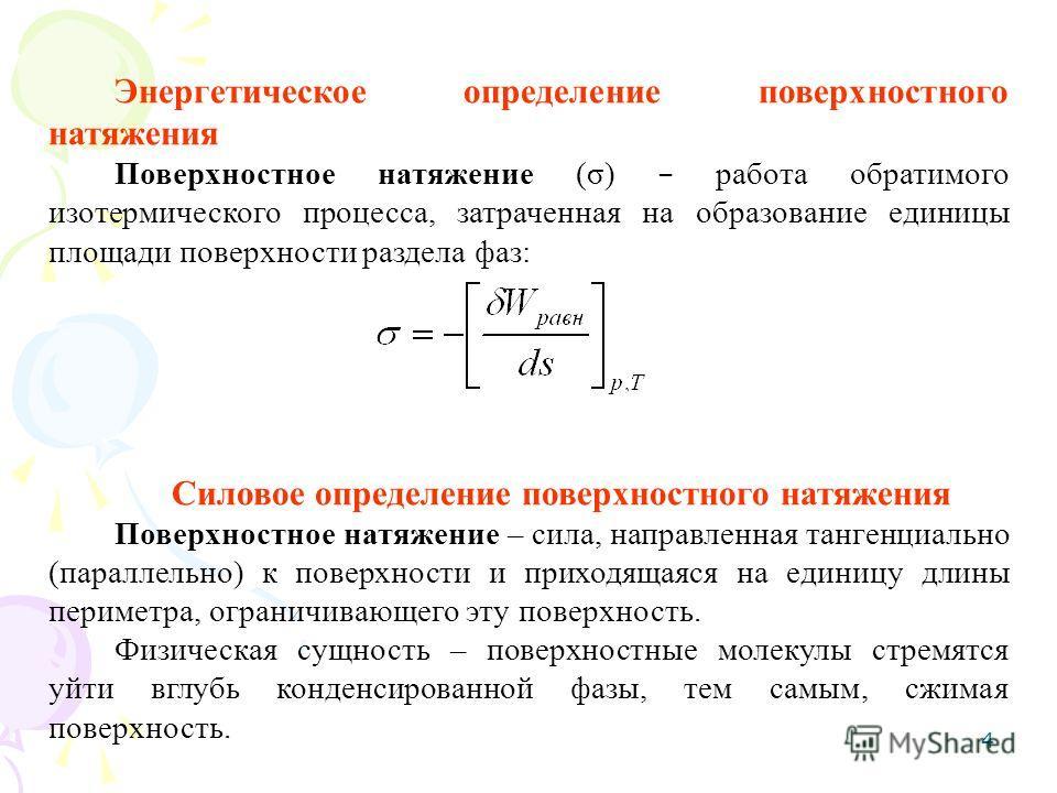 4 Энергетическое определение поверхностного натяжения Поверхностное натяжение (σ) – работа обратимого изотермического процесса, затраченная на образование единицы площади поверхности раздела фаз: Силовое определение поверхностного натяжения Поверхнос