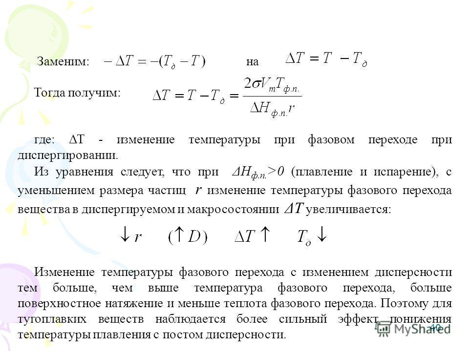 40 Заменим: на Тогда получим: где: ΔТ - изменение температуры при фазовом переходе при диспергировании. Из уравнения следует, что при ΔН ф.п. >0 (плавление и испарение), с уменьшением размера частиц r изменение температуры фазового перехода вещества