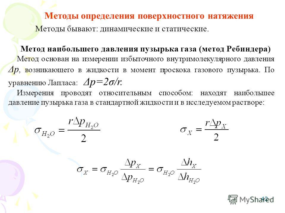 42 Методы определения поверхностного натяжения Методы бывают: динамические и статические. Метод наибольшего давления пузырька газа (метод Ребиндера) Метод основан на измерении избыточного внутримолекулярного давления Δр, возникающего в жидкости в мом