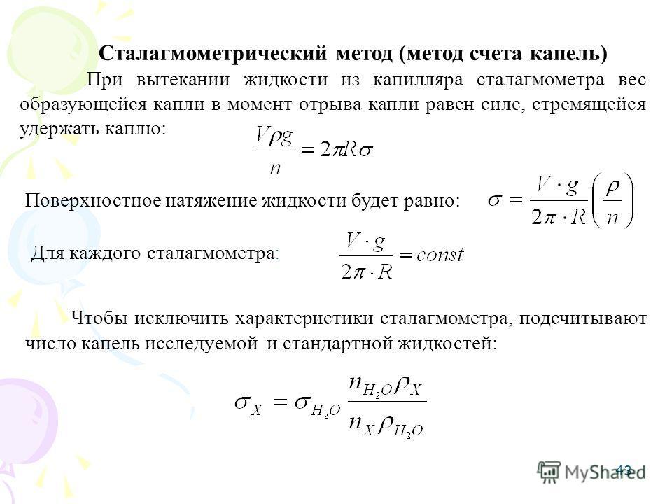 43 Сталагмометрический метод (метод счета капель) При вытекании жидкости из капилляра сталагмометра вес образующейся капли в момент отрыва капли равен силе, стремящейся удержать каплю: Поверхностное натяжение жидкости будет равно: Для каждого сталагм