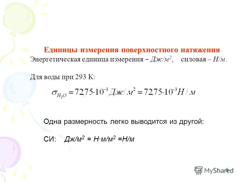 6 Единицы измерения поверхностного натяжения Энергетическая единица измерения – Дж/м 2, силовая – Н/м. Для воды при 293 К: Одна размерность легко выводится из другой: СИ: Дж/м 2 = Нм/м 2 =Н/м