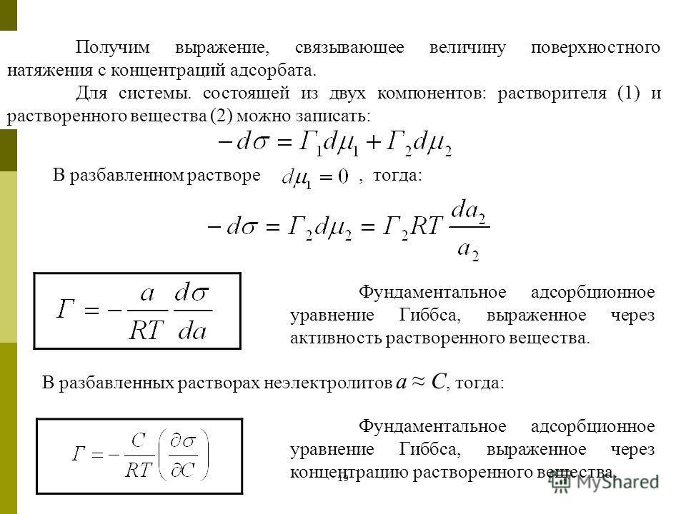 19 Получим выражение, связывающее величину поверхностного натяжения с концентраций адсорбата. Для системы. состоящей из двух компонентов: растворителя (1) и растворенного вещества (2) можно записать: В разбавленном растворе, тогда: Фундаментальное ад