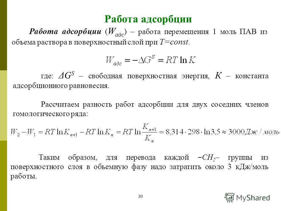 30 Работа адсорбции Работа адсорбции ( W адс ) – работа перемещения 1 моль ПАВ из объема раствора в поверхностный слой при Т=const. где: ΔG S – свободная поверхностная энергия, К – константа адсорбционного равновесия. Рассчитаем разность работ адсорб