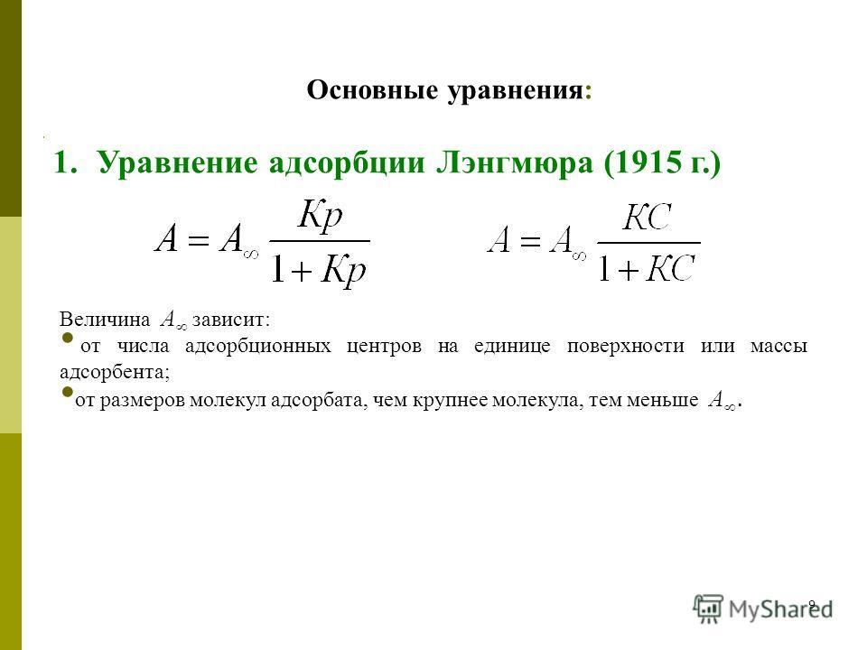 9 Адсорбция на границе твердое тело – газ Основные уравнения: 1.Уравнение адсорбции Лэнгмюра (1915 г.) Величина А зависит: от числа адсорбционных центров на единице поверхности или массы адсорбента; от размеров молекул адсорбата, чем крупнее молекула