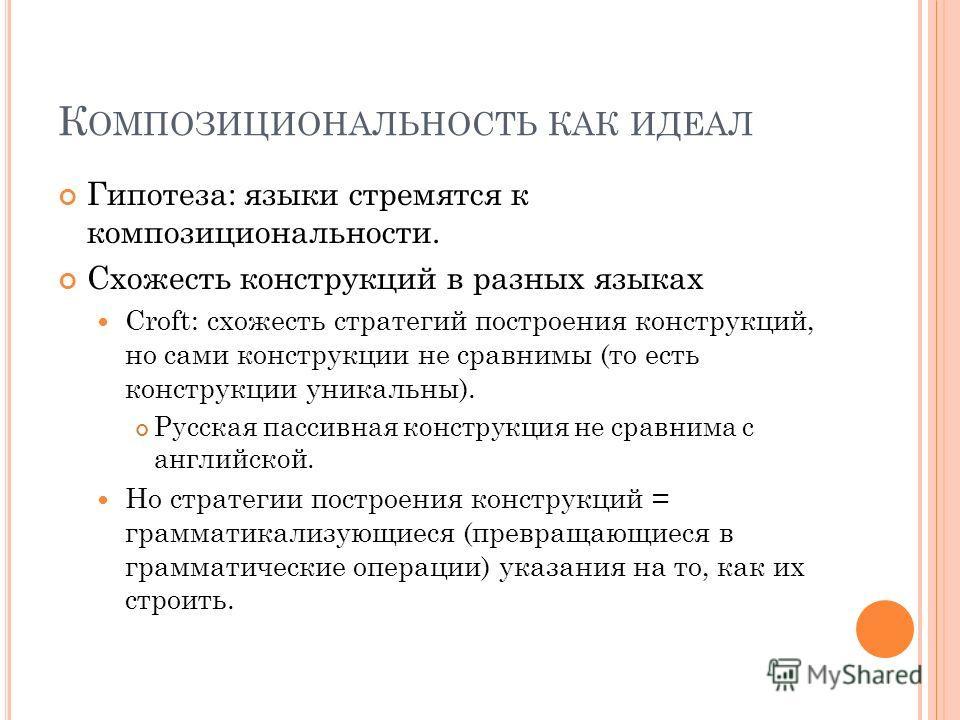 К ОМПОЗИЦИОНАЛЬНОСТЬ КАК ИДЕАЛ Гипотеза: языки стремятся к композициональности. Схожесть конструкций в разных языках Croft: схожесть стратегий построения конструкций, но сами конструкции не сравнимы (то есть конструкции уникальны). Русская пассивная