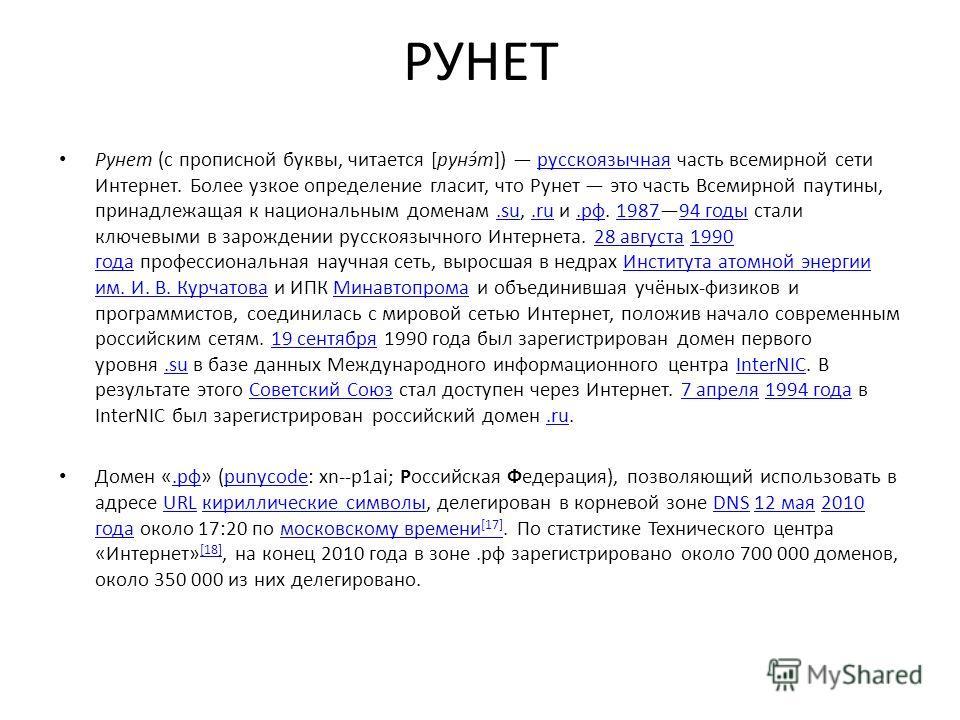 РУНЕТ Рунет (с прописной буквы, читается [рунэ́т]) русскоязычная часть всемирной сети Интернет. Более узкое определение гласит, что Рунет это часть Всемирной паутины, принадлежащая к национальным доменам.su,.ru и.рф. 198794 годы стали ключевыми в зар