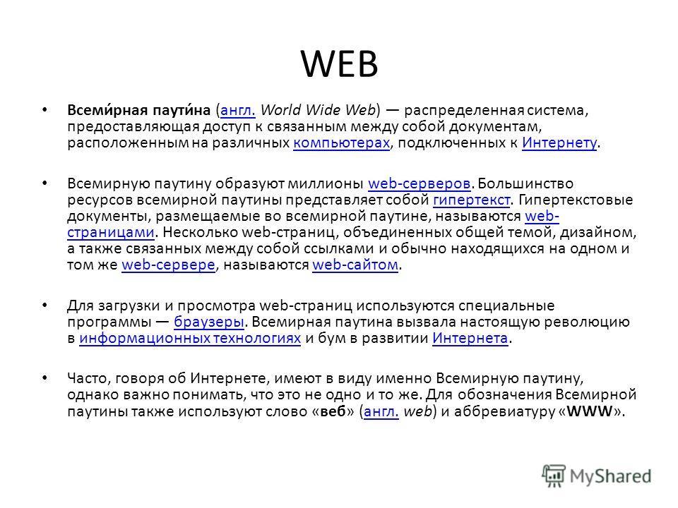 WEB Всеми́рная паути́на (англ. World Wide Web) распределенная система, предоставляющая доступ к связанным между собой документам, расположенным на различных компьютерах, подключенных к Интернету.англ.компьютерахИнтернету Всемирную паутину образуют ми