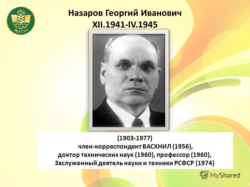 Назаров Георгий Иванович XII.1941-IV.1945 (1903-1977) член-корреспондент ВАСХНИЛ (1956), доктор технических наук (1960), профессор (1960), Заслуженный деятель науки и техники РСФСР (1974)
