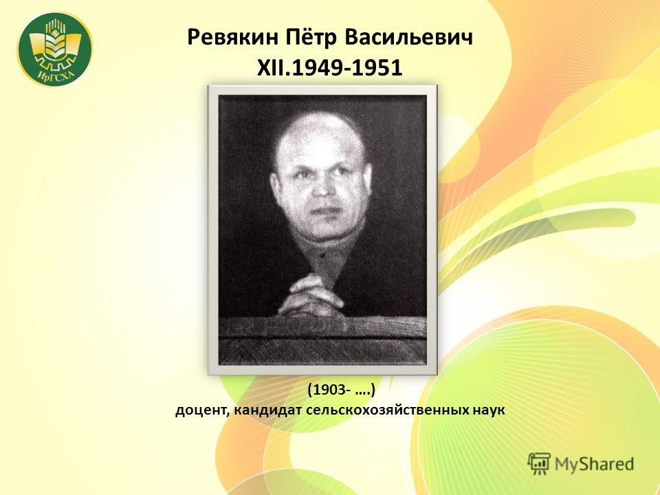 Ревякин Пётр Васильевич XII.1949-1951 (1903- ….) доцент, кандидат сельскохозяйственных наук